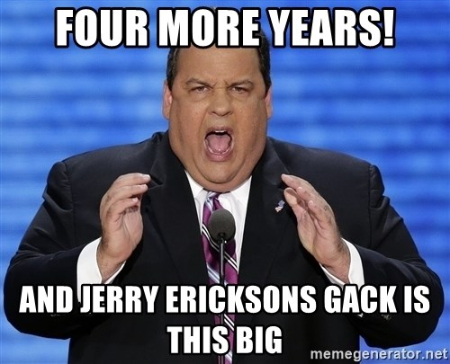 Hungry Chris Christie - Four more years! And Jerry Ericksons gack is this big