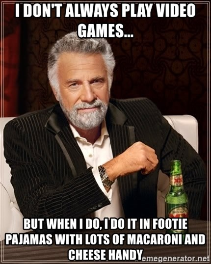 Dos Equis Man - I don't always play video games... But when I do, I do it in footie pajamas with lots of macaroni and cheese handy
