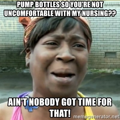 Ain't Nobody got time fo that - Pump bottles so you're not uncomfortable with my nursing?? Ain't nobody got time for that!