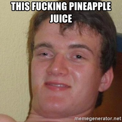 really high guy - this fucking pineapple juice