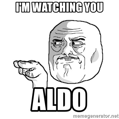 i'm watching you meme - I'm watching you Aldo