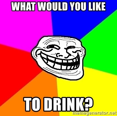 Trollface - WHAT WOULD YOU LIKE TO DRINK?
