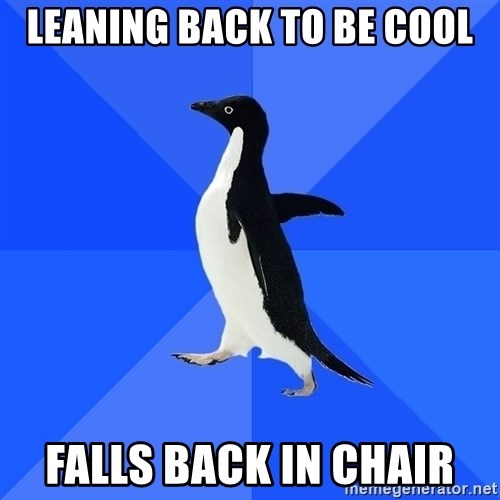 Socially Awkward Penguin - Leaning back to be cool Falls back in chair