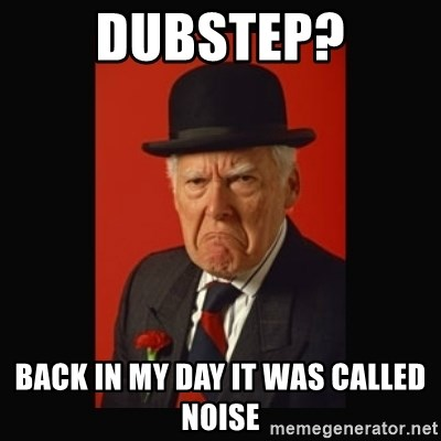 grumpy old man - DUBSTEP? Back in my day it was called noise