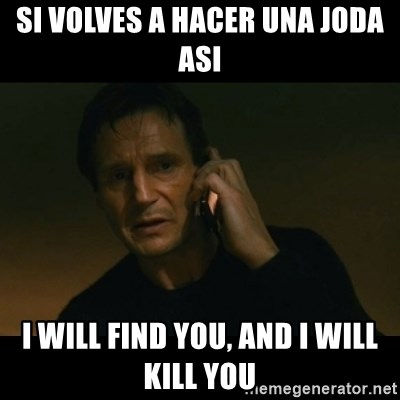 liam neeson taken - SI VOLVES A HACER UNA JODA ASI I WILL FIND YOU, AND I WILL KILL YOU
