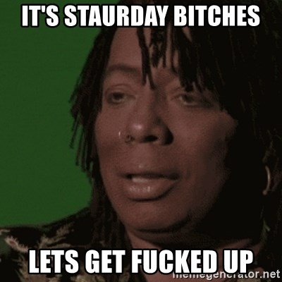Rick James - It's Staurday bitches Lets get fucked up