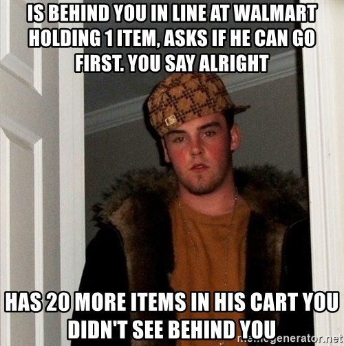 Scumbag Steve - Is behind you in line at walmart holding 1 item, asks if he can go first. You say alright Has 20 more items in his cart you didn't see behind you