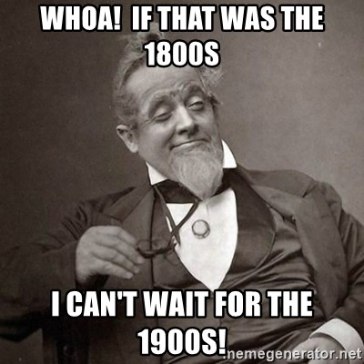 1889 [10] guy - Whoa!  If that was the 1800s I can't wait for the 1900s!