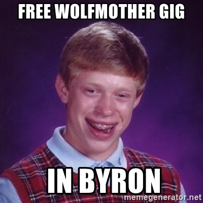 Bad Luck Brian - free wolfmother gig  in Byron