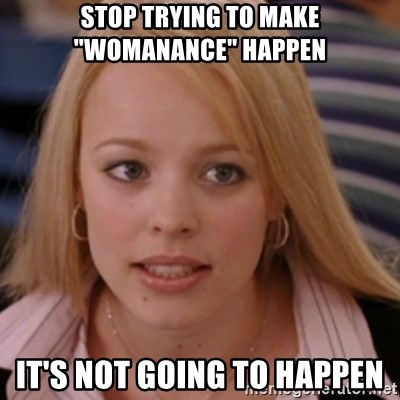 "mean girls - stop trying to make ""womanance"" happen it's not going to happen"