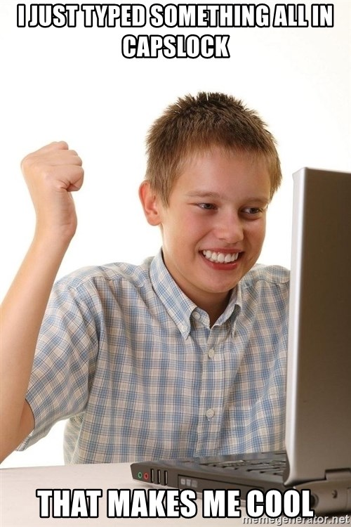 First Day on the internet kid - I JUST TYPED SOMETHING ALL IN CAPSLOCK THAT MAKES ME COOL