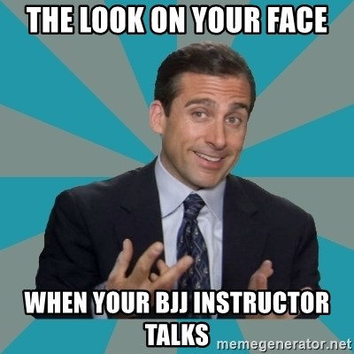 That's What She Said - the look on your face when your bjj instructor talks