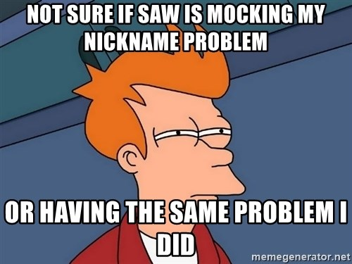 Futurama Fry - not sure if saw is mocking my nickname problem or having the same problem I did