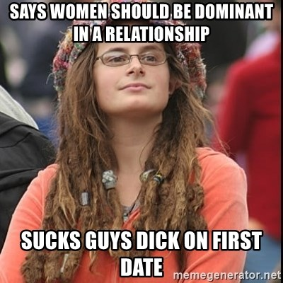 College Liberal - Says Women should be dominant in a relationship Sucks guys dick on first date
