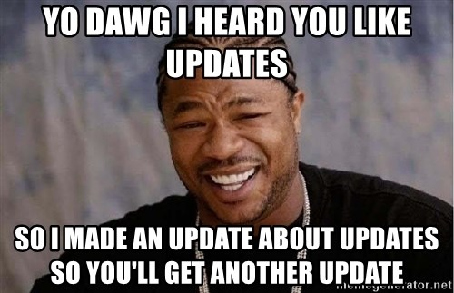 XZIBITHI - Yo dawg i heard you like updates so i made an update about updates so you'll get another update