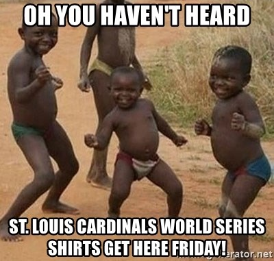 Dancing african boy - oh you haven't heard st. Louis cardinals world series shirts get here friday!