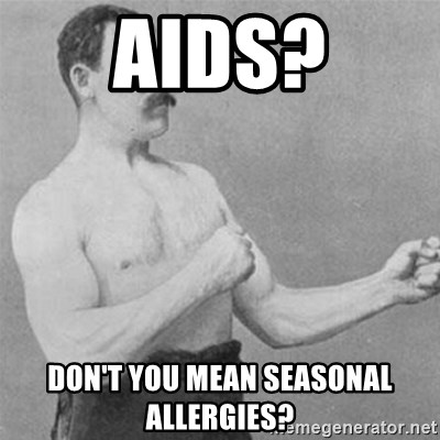 overly manlyman - AIDS? don't you mean seasonal allergies?