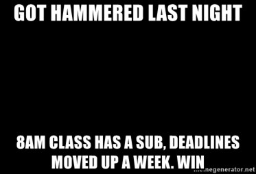 Blank Black - Got hammered last night 8am class has a sub, deadlines moved up a week. win