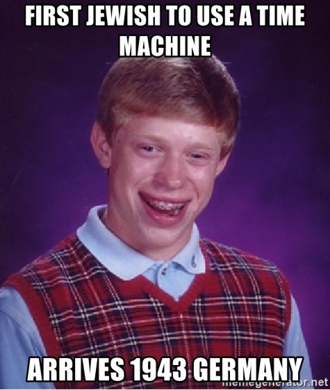 Bad Luck Brian - first jewish to use a time machine arrives 1943 germany