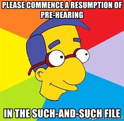 Milhouse - Please commence a resumption of pre-hearing  In the such-and-such file