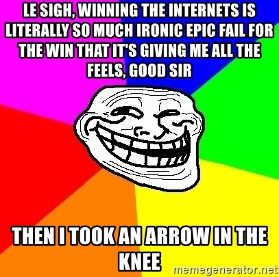 Trollface - le sigh, winning the internets is literally so much ironic epic fail for the win that it's giving me all the feels, good sir then i took an arrow in the knee