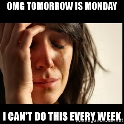First World Problems - OMG tomorrow is Monday I can't do this every week
