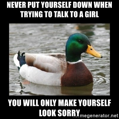 advice mallard - Never put yourself down when trying to talk to a girl You will only make yourself look sorry