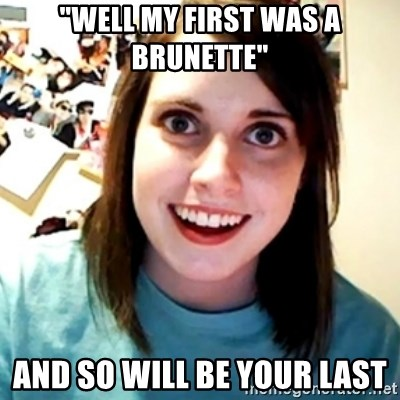 """Overly Obsessed Girlfriend - """"Well my first was a brunette"""" And so will be your last"""