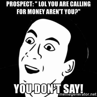 """you don't say meme - Prospect: """" LOL YOU ARE CALLING FOR MONEY AREN'T YOU?"""" YOU DON'T SAY!"""