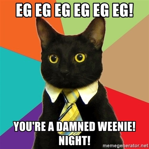 Business Cat - EG EG EG EG EG EG! YOU'RE A DAMNED WEENIE! NIGHT!