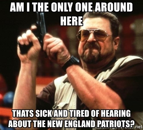 Big Lebowski - Am I the only one around here Thats sick and tired of hearing about the new england patriots?