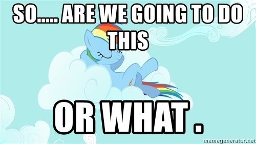 Rainbow Dash Cloud - So..... are we going to do this or what .