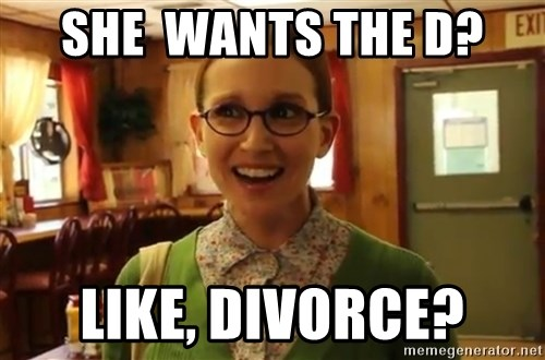 Sexually Oblivious Girl - She  wants the d? Like, divorce?