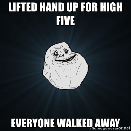Forever Alone - lifted hand up for high five  everyone walked away