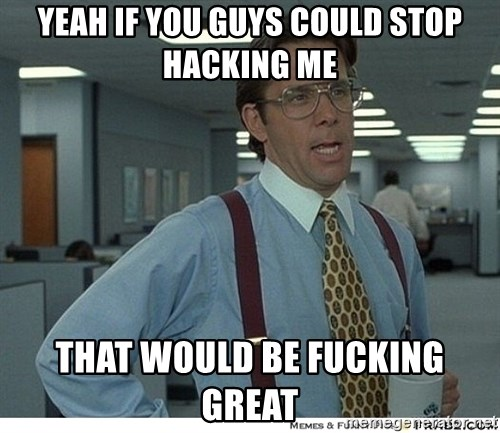 Yeah If You Could Just - Yeah if you guys could stop hacking me that would be fucking great