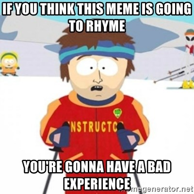 Bad time ski instructor 1 - if you think this meme is going to rhyme You're gonna have a bad experience