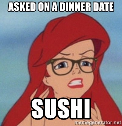 Hipster Ariel- - asked on a dinner date sushi