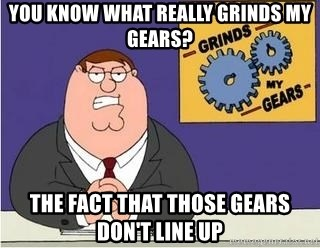 Grinds My Gears Peter Griffin - You know what really grinds my gears? the fact that those gears don't line up