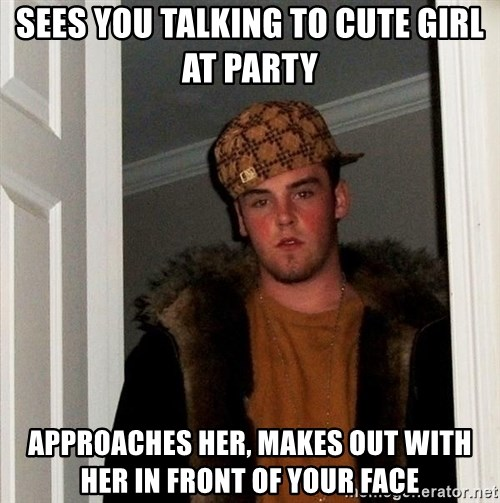 Scumbag Steve - sees you talking to cute girl at party approaches her, makes out with her in front of your face