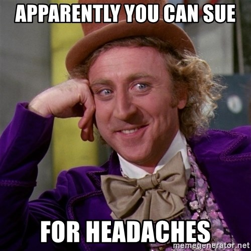 Willy Wonka - apparently you can sue for headaches