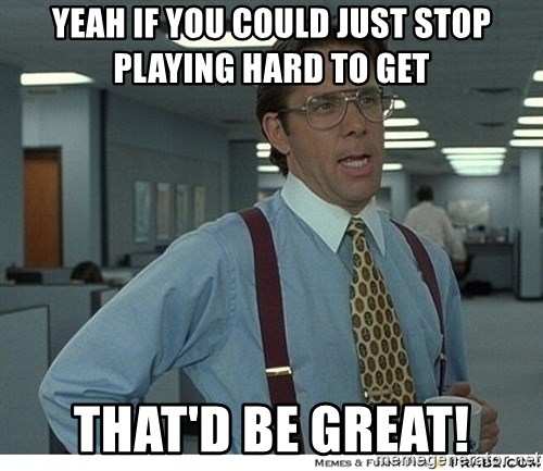 Yeah If You Could Just - yeah if you could just stop playing hard to get that'd be great!