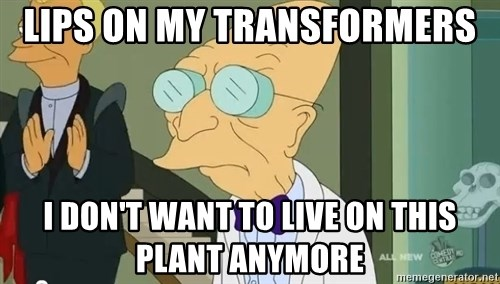 dr farnsworth - lips on my transformers I don't want to live on this plant anymore