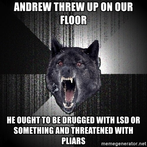 Insanity Wolf - andrew threw up on our floor he ought to be drugged with lsd or something and threatened with pliars