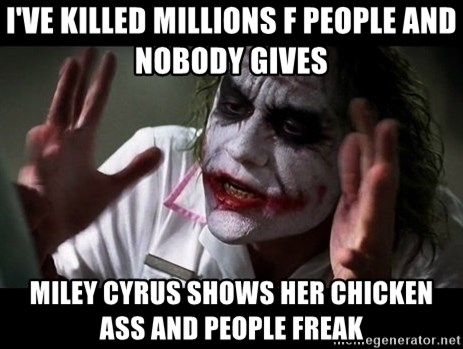 joker mind loss - I've killed millions f people and nobody gives Miley Cyrus shows her chicken ass and people freak