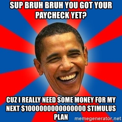 Obama - sup bruh bruh you got your paycheck yet? cuz I really need some money for my next $1000000000000000 stimulus plan