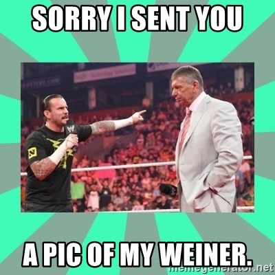 CM Punk Apologize! - Sorry I sent you  A pic of my weiner.