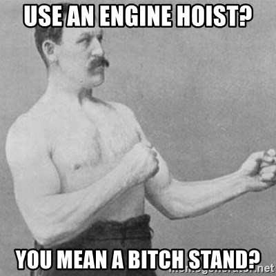 overly manly man - Use an engine hoist? You mean a bitch stand?