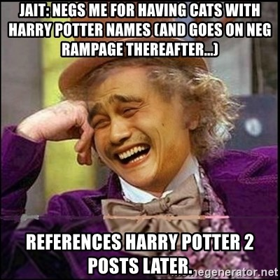 yaowonkaxd - Jait: Negs me for having cats with Harry Potter names (and goes on neg rampage thereafter...) References Harry Potter 2 posts later.