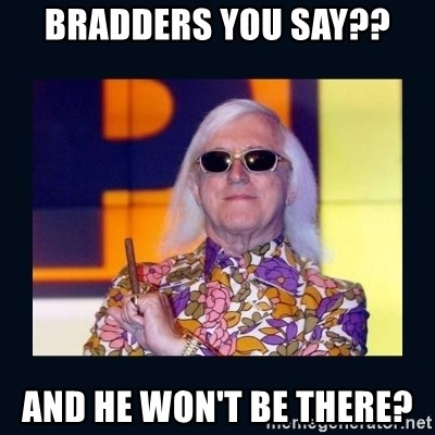 jimmysavile - Bradders you say?? And he won't be there?
