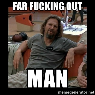 The Dude - Far Fucking out Man